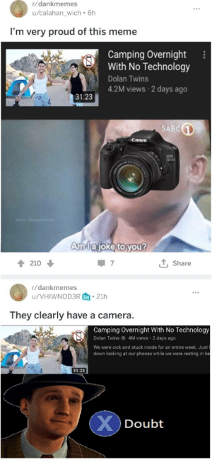 Meme, Memes, and Twins: r/dankmemes  u/calahan_wich 6h  I'm very proud of this meme  Camping Overnight  With No Technology  Dolan Twins  4.2M views 2 days ago  31:23  SABC  Canon  OS  Amlajoke to vou?  T, Share  210  r/dankmemes  u/VHIWNOD3R.21h  They clearly have a camera.  Camping Overnight With No Technology  4M views 2 days ago  We were sick and stuck inside for an entire week. Just l  down looking at our phones while we were resting in be  Dolan Twins  31:23  Doubt Good memes 10/10 approve