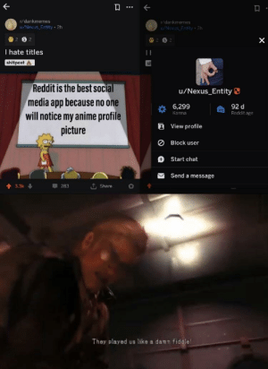 Anime, Reddit, and Social Media: r/dankmemes  u/Nexus Entity 2h  r/dankmemes  u/Nexus Entity 2h  I hate titles  shitpost  Reddit is the best social  media app because no one  will notice my anime profile  picture  u/Nexus_Entity  6.299  E View profile  0 Block user  + Start chat  92 d  Reddit age  Karma  Send a message  They played us like a damn fiddle I feel violated