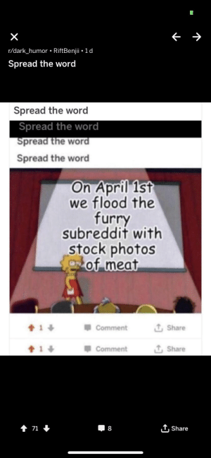 Spread the word: r/dark_humor . RiftBenjii 1 d  Spread the word  Spread the word  Spread the word  Spread the word  Spread the word  On April 1st  we flood the  furry  subreddit with  stock photos  of meat  Comment  T, Share  會1  Comment  Share  1,Share Spread the word