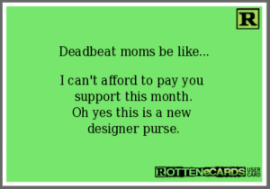 18 Most Sanctimonious Mommy Memes Online: R  Deadbeat moms be like...  I can't afford to pay you  support this month  Oh yes this is a new  designer purse.  ROTTENCCARDS  USER  CARD 18 Most Sanctimonious Mommy Memes Online