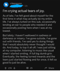 Alive, Crying, and Dumb: r/depression  I'm crying actual tears of joy  As of late, l've felt good about myself for the  first time in what may actually be my entire  lite. T've always lurked on this sub, occasionally  ending an ear to people who needed it and  occasionally posting here when was at my  lowest  But lately, I haven't wallowed in sadness or  darkness or misery. I've gone outside, l've gone  out with friends, l've said yes to doing things  that I would absolutely never thought I would  do. And today, to top it all off, I was just sitting  at my computer, listening to music like usual  when I started smiling. A full big dumb grin  Eventually, the feeling turned inwards and the  tears just started flowing and for once, it felt so  good to just be alive  274  -25  Share <p>Made my day</p>