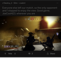 """Destiny, Game, and Good: r/Destiny_2 50m i.redd.it  Everyone else left our match, so the only opponent  and I stopped to enjoy the view. Good game,  JoeCool423, wherever you are  1:05  29 64  1 ZONES 2  Pillar  42 32  t Vote  2  L Share <p>Wholesome destiny players enjoying the view instead of killing each other via /r/wholesomememes <a href=""""http://ift.tt/2gaiOeV"""">http://ift.tt/2gaiOeV</a></p>"""