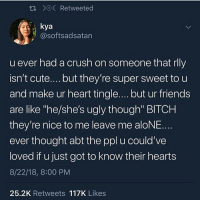 "Being Alone, Bitch, and Crush: R DOC Retweeted  kya  @softsadsatan  u ever had a crush on someone that rlly  isn't cute....but they're super sweet to u  and make ur heart tingle.... but ur friends  are like ""he/she's ugly though"" BITCH  they're nice to me leave me aloNE.  ever thought abt the ppl u could've  loved if u just got to know their hearts  8/22/18, 8:00 PM  25.2K Retweets 117K Likes OHBMY GID SGAHAHAHSN"