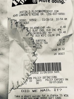 My receipt got wet and made an interesting image.: (R)  doing.  JUSTIN_D_FLOYD@HOMEDEPOT.COM  4045 LAWSON S RIDGE DR. (256-837-6658)  00061 93502 11/29/19 10:54 AM  ECKOUT  9 SYL40WB104P <A>  10 BLNT CNDL CLR INC 4PK  RLCA19COLOR2 <A>  Y) A19 WIFI COLOR 2PK  4.48  19.48  23.96  2.16  $26.12  SUBTOTAL  SALES TAX  TOTAL  DEBIT  USD$ 26.12  340  US DEBIT  93502 11/29/2019 5005  URN POLICY DEFINITIONS  ID DAYS POLICY EXPIRES ON  02/27/2020  90  *******  DID WE NAIL IT?  *****  ******  ****  Take a short survey for_a chance TO WIN  A $5.000 HOME DEPOT GIFT CARD My receipt got wet and made an interesting image.