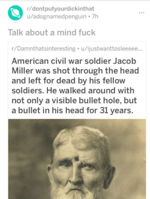 Head, Soldiers, and American: r/dontputyourdickinthat  /adognamedpenguin 7h  Talk about a mind fuck  r/Damnthatsinteresting u/ijustwanttosleeeee...  American civil war soldier Jacob  Miller was shot through the head  and left for dead by his fellow  soldiers. He walked around with  not only a visible bullet hole, but  a bullet in his head for 31 years. This entire thread
