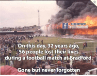 Football, Memes, and Lost: R E A L  Onthis day, 32 years ago,  56 people lost their lives  during a football match at Bradford  Gone but neverforgotten Gone but never forgotten. R I P 😢
