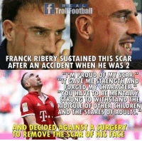 "Children, Memes, and Proud: R E A L  T TrolFootball  FRANCK RIBERY SUSTAINED THIS SCAR  AFTER AN ACCIDENT WHEN HE WAS 2  ""PM PROUD OF MY SCAR  DIT GAVE ME STRENGTH AND  FORGED MY CHARACTER  YOU HAVE TO BE MENTALLY  STRONG TO  RIDICULE OF OTHER CHILDREN  AND THE STARES OF ADULTS.  AND DECIDED AGANST A SURGERY  TO REMOVE THE SCAR OF HIS FACE @franckribery7 👏🏼🙌🏼"