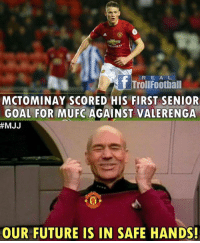 Manchester United Fans be like xD: R E A L  T TrollFootball  MCTOMINAY SCORED HIS FIRST SENIOR  GOAL FOR MUFC AGAINST VALERENGA  #MJJ  OUR FUTURE IS IN SAFE HANDS! Manchester United Fans be like xD