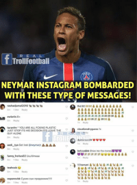 DOES Neymar Jr. Deserve the Hate ? thoughts 👇  Like Troll Football for more: R E A L  TrollFootball  NEYMAR INSTAGRM BOMBRDED  WITH THESE TYPE OF MESSAGES!  rashadjama|2016 1 1 匍匐  8m 1 like Reply  8m Reply  m Reply  turanfm YOU ARE ALL FCKING PLASTIC  JUST STOP ITS HIS DECISION FFS LEAVE THE  GUY ALONE  8m Roply  claudiarodryguess 1x  roll  m Reply  behzadjbb Show me the money8  m Reply  17.hamani  aadi-tya Get lost @neymarr Δ Δ Δ Δ  8m Reply  fanny.freitas02 Uuultimaaa  8mlke Reply  teahcab  8m 1 like Reply  Reply  like Reply  .9鹵鹵  鹵 DOES Neymar Jr. Deserve the Hate ? thoughts 👇  Like Troll Football for more