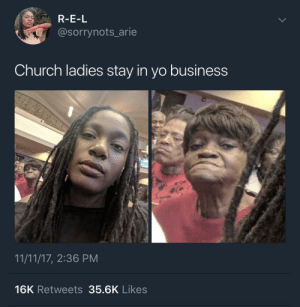 Church, Yo, and Business: R-E-L  @sorrynots_arie  Church ladies stay in yo business  11/11/17, 2:36 PM  16K Retweets 35.6K Likes She looking hard as hell