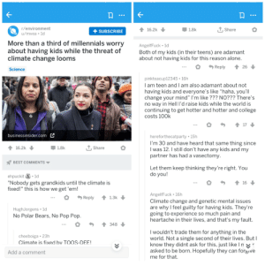 """Being Alone, College, and Pop: r/environment  u/mvea ld  16.2k  1.8k  +SUBSCRIBE  Share  More than a third of millennials worry  about having kids while the threat of  climate change looms  Science  AngelfFuck 1d  Both of my kids (in their teens) are adamant  about not having kids for this reason alone  Reply  26  pinkteacup12345. 16h  I am teen and I am also adamant about not  having kids and everyone's like """"haha, you'll  change your mind"""" l'm like ??? NO??? There's  no way in Hell I'd raise kids while the world is  continuing to get hotter and hotter and college  costs 100k  17  businessinsider.com  hereforthecatparty 15h  I'm 30 and have heard that same thing since  l was 12.1 still don't have any kids and my  partner has had a vasectomy  16.2k  1.8k  Share  BEST COMMENTS  Let them keep thinking they're right. You  do you!  ehpuckit S.1d  """"Nobody gets grandkids until the climate is  fixed!"""" this is how we get 'em!  16  AngelfFuck 16h  Climate change and genetic mental issues  are why l feel guilty for having kids. They're  going to experience so much pain and  heartache in their lives, and that's my fault.  Reply1.3k  HughJorgens ld  No Polar Bears, No Pop Pop  348  I wouldn't trade them for anything in the  world. Not a single second of their lives. Butl  know they didnt ask for this, just likelnxr  asked to be born. Hopefully they can forsive  me for that.  cheeboiga 23h  Climate is fixed bv TOOS-DEE  Add a comment Imagine being this mentally retarded."""