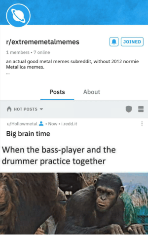 Can't handle the normie metallica posts... Join r/extrememetalmemes: r/extrememetalmemes  JOINED  1 members 7 online  an actual good metal memes subreddit, without 2012 normie  Metallica memes.  About  Posts  HOT POSTS  Now i.redd.it  u/Hollowmetal  Big brain time  When the bass-player and the  drummer practice together Can't handle the normie metallica posts... Join r/extrememetalmemes