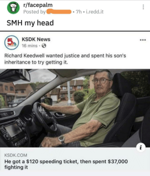Shake my head my head: r/facepalm  Posted by  7h i.redd.it  SMH my head  KSDK News  5  16 mins  ON PS  Richard Keedwell wanted justice and spent his son's  inheritance to try getting it.  KSDK.COM  He got a $120 speeding ticket, then spent $37,000  fighting it Shake my head my head