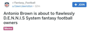 Fantasy Football, Football, and Meme: r/Fantasy_Football  + JOIN  NFL  /Jawn Jawnston 12m  Antonio Brown is about to flawlessly  D.E.N.N.I.S System fantasy football  Owners  Meme As a IASIP and Raiders fan, this made me laugh too hard