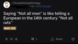 """Guys, we did it. We've successfully eradicated half of the population of Europe!: r/FemaleDatingStrategy  • 4h • FDS Disciple  Saying """"Not all men"""" is like telling a  European in the 14th century """"Not all  rats""""  NAH, SIS  1 Share  53 Guys, we did it. We've successfully eradicated half of the population of Europe!"""