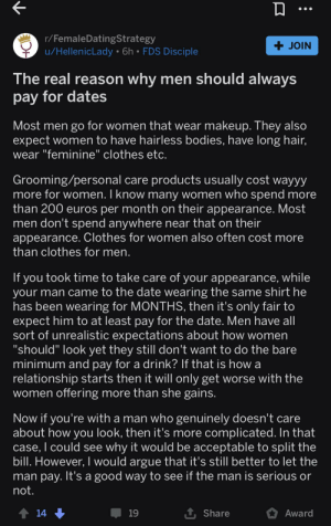 """guys should always pay for dates! Part1: r/FemaleDatingStrategy  + JOIN  u/HellenicLady • 6h • FDS Disciple  The real reason why men should always  pay for dates  Most men go for women that wear makeup. They also  expect women to have hairless bodies, have long hair,  wear """"feminine"""" clothes etc.  Grooming/personal care products usually cost wayyy  more for women. I know many women who spend more  than 200 euros per month on their appearance. Most  men don't spend anywhere near that on their  appearance. Clothes for women also often cost more  than clothes for men.  If you took time to take care of your appearance, while  your man came to the date wearing the same shirt he  has been wearing for MONTHS, then it's only fair to  expect him to at least pay for the date. Men have all  sort of unrealistic expectations about how women  """"should"""" look yet they still don't want to do the bare  minimum and pay for a drink? If that is how a  relationship starts then it will only get worse with the  women offering more than she gains.  Now if you're with a man who genuinely doesn't care  about how you look, then it's more complicated. In that  case, I could see why it would be acceptable to split the  bill. However, I would argue that it's still better to let the  man pay. It's a good way to see if the man is serious or  not.  1 14  Award  19  Share guys should always pay for dates! Part1"""