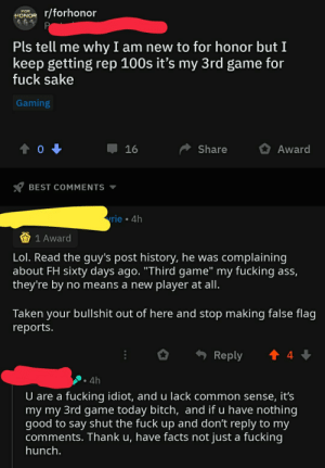 """Bullshitter got caught by post history: r/forhonor  FOR  HONOR  P  Pls tell me why I am new to for honor but I  keep getting rep 100s it's my 3rd game for  fuck sake  Gaming  0  Award  16  Share  BEST COMMENTS  rie 4h  1 Award  Lol. Read the guy's post history, he was complaining  about FH sixty days ago. """"Third game"""" my fucking ass,  they're by no means a new player at all.  Taken your bullshit out of here and stop making false flag  reports.  t 4  Reply  4h  U are a fucking idiot, and u lack common sense, it's  my my 3rd game today bitch, and if u have nothing  good to say shut the fuck up and don't reply to my  comments. Thank u, have facts not just a fucking  hunch. Bullshitter got caught by post history"""