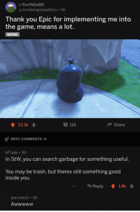 "Meme, The Game, and Trash: r/FortNiteBR  u/smokingisbadforu 5h  Thank you Epic for implementing me into  the game, means a lot.  MEME  13.3k  118  Share  BEST COMMENTS  kf7zde 5h  In StW, you can search garbage for something useful.  You may be trash, but theres still something good  inside you.  Reply  1.8k  joacoleon 4h <p>Wholesome Fortnite via /r/wholesomememes <a href=""https://ift.tt/2r7vNCT"">https://ift.tt/2r7vNCT</a></p>"