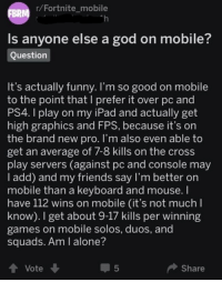 Being Alone, Friends, and Funny: r/Fortnitemobile  Th  BRR  Is anyone else a god on mobile?  Question  It's actually funny. I'm so good on mobile  to the point that I prefer it over pc and  PS4. I play on my iPad and actually get  high graphics and FPS, because it's on  the brand new pro. I'm also even able to  get an average of 7-8 kills on the cross  play servers (against pc and console may  I add) and my friends say I'm better on  mobile than a keyboard and mouse. I  have 112 wins on mobile (it's not much l  know). I get about 9-17 kills per winning  games on mobile solos, duos, and  squads. Am I alone?  4 Vote  5  Share