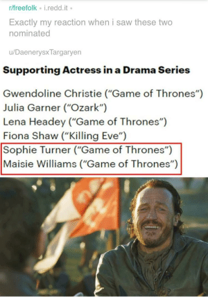 """Game of Thrones, Love, and Respect: r/freefolk i.redd.it  Exactly my reaction when i saw these two  nominated  /Daenerysx Targaryen  Supporting Actress in a Drama Series  Gwendoline Christie (""""Game of Thrones"""")  Julia Garner (""""Ozark"""")  Lena Headey (""""Game of Thrones"""")  Fiona Shaw (""""Killing Eve"""")  