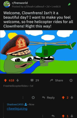Sorry for the quality of the image: r/frenworld  Posted by u/Shoah-LaBeouf.2d i.redd.it  Welcome, Clownfrens! Isn't it a  beautiful day? I want to make you feel  welcome, so free helicopter rides for all  Clownfrens! Right this way!  618 ↓  FreeHellicopterRides 1d  29  Share  Reply  會2↓  Shadows!455 . Now  r/beetlejuicing  會1 Sorry for the quality of the image