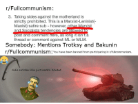 FULLCOMMUNISM: r/Fullcommunism:  3. Taking sides against the motherland is  strictly prohibited. This is a Marxist-Leninist(  Maoist) satire sub however, other Marxist  lowed to  thread or comment against ML or MLM.  Somebody: Mentions Trotksy and Bakunin  r/Fullcommunism: You have been banned from participating in r/fullcommunism  doEs anYoNe ElSe just IcePIck Xdxdxd