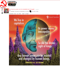 FULLCOMMUNISM: R/FULLCOMMUNISM  comments  ny human power can be resisted and changed. re.i)  61  submitted 7 hours ago by Comrade thats_not_marxist  como uña y mugre  5 comments share save hide report crosspost  Denver Sociatists  We live in  capitalism.  Its power seems  inescapable  So did the divine  right of kings.  Any human power can be resisted  and changed by human beings  URSULA K. LE GUIN