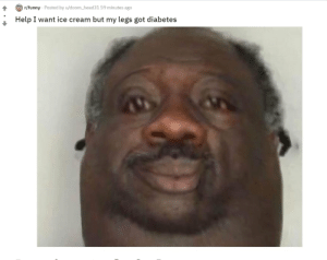 Funny, Diabetes, and Help: r/funny Posted by u/doom_head31 59 minutes ago  Help I want ice cream but my legs got diabetes I am in need of assistance