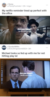 imgur funny: r/funny  u/FannyFrustrater 13h imgur  My netflix reminder lined up perfect witlh  the office  Are you there?  Press play to continue  r/DunderMifflin  u/Everythingisdumb0624 14h  DUNDER  MIFFLIN  Michael looks so fed up with me for not  hitting play lol  Are you there?  Prese play to ooninu i