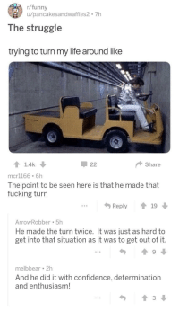 <p>Wholesome Commenters in r/funny</p>: r/funny  u/pancakesandwaffles2 7h  The struggle  trying to turn my life around like  Share  mcr1166 6h  The point to be seen here is that he made that  fucking turn  Reply19  ArrowRobber 5h  He made the turn twice. It was just as hard to  get into that situation as it was to get out of it.  melbbear 2h  And he did it with confidence, determination  and enthusiasm!  勺  會3↓ <p>Wholesome Commenters in r/funny</p>