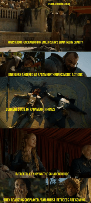 Brain, Artist, and Gate: R/GAMEOFTHRONES MODS  POSTS ABOUT FUNDRAISING FOR EMILIA CLARK'S BRAIN INJURY CHARITY  KNEELERS ANGERED AT R/GAMEOFTHRONES MODS ACTIONS  CURRENT STATE OF R/GAMEOFTHRONES  R/FREEFOLK ENJOYING THE SCHADENFREUDE  THEN REALIZING COSPLAYER/FAN ARTIST REFUGEES ARE COMING Charity-gate, as told by Oberyn Martell and The Mountain