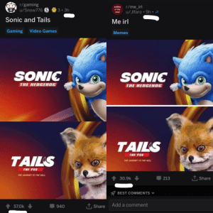 me😡irl: r/gaming  selfies r/me irl  of the  u/Snow776  sou u/Jlfaro 9h.  Sonic and Tails .  Me irl  Gaming Video Games  Memes  SONIC  SONIC  THE HEDGEHOG  THE HEDGEHOG  TAILS  THE FOXr  TAILS  THE JOURNEY TO THE HELL  THE FOX  THE JOURNEY TO THE HELL  ↑ 30.9k  213  Share  BEST COMMENTS  ↑ 570k ↓  Share Add a comment  940 me😡irl