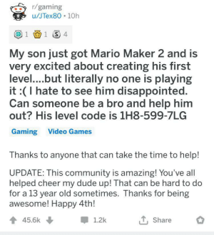 Reddit community helps out in an immense way once again: r/gaming  u/JTex80 10h  1 1 4  My son just got Mario Maker 2 and is  very excited about creating his first  level....but literally no one is playing  it :(I hate to see him disappointed.  Can someone be a bro and help him  out? His level code is 1H8-599-7LG  Gaming Video Games  Thanks to anyone that can take the time to help!  UPDATE: This community is amazing! You've all  helped cheer my dude up! That can be hard to do  for a 13 year old sometimes. Thanks for being  awesome! Happy 4th!  45.6k  1.2k  Share Reddit community helps out in an immense way once again