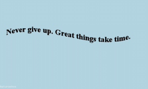 Great Things: r give up. Great things take t  e.
