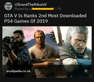 There are so many things wrong with this title: r/GrandTheftAutoV  Posted by u/  BEDIT  7• 7h  GTA V Is Ranks 2nd Most Downloaded  PS4 Games Of 2019  erudipedia.co.uk There are so many things wrong with this title