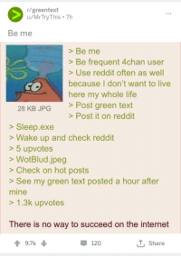 r/greentext  u/MrTryThis 7h  Be me  > Be me  > Be frequent 4chan user  > Use reddit often as well  because I don't want to live  here my whole life  >Post green text  28 KB JPG  > Post it on reddit  > Sleep.exe  >Wake up and check reddit  >5 upvotes  >WotBlud.jpeg  > Check on hot posts  > See my green text posted a hour after  mine  > 1.3k upvotes  There is no way to succeed on the internet  9.7k  120  T Share