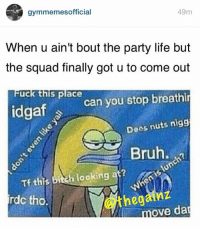 Rather be at the gym. 😑: r gymmemes official  49m  When u ain't bout the party life but  the squad finally got u to come out  can you stop breathin  uck this place  idgaf  Dees nuts nigg  Bruh.  Tf this h looking at?  bi  rdc tho.  ove da Rather be at the gym. 😑