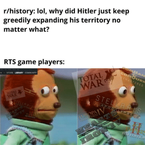 Are we the baddies?: r/history: lol, why did Hitler just keep  greedily expanding his territory no  matter what?  RTS game players:  COMMAN  CONQUER  REMASTERED  STORE LIBRARY COMMUNITY  TOTAL  WAR  STELLARS  TH  COMMAN6  CONDUE  EHASTERES  TOTAL  WAR  STELLARIS  APOCALYPSE  HEARTS  IRON'IV  HEARTS  IRONC  UROPAIV  EUROPA  UNIVERSALIS  AGE  EMPRES  HD EDITION  AGE  FMPIRES  HD EDITION Are we the baddies?