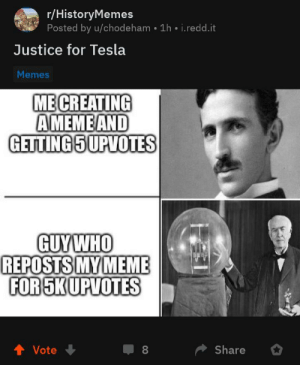 Tesla good, also does this count for rule 2?: r/HistoryMemes  Posted by u/chodeham • 1h • i.redd.it  Justice for Tesla  Memes  ME CREATING  AMEME AND  GETTING 5UPVOTES  GUYWHO  REPOSTS MY MEME  FOR SKUPVOTES  1 Vote  Share  8. Tesla good, also does this count for rule 2?