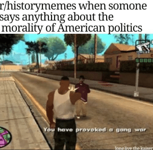 Oh waka oo woka woka wy wy: r/historymemes when somone  says anything about the  morality of American politics  SonO  You have provoked a gang war  longlive the kaiser Oh waka oo woka woka wy wy