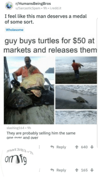 Wholesome, Him, and Turtles: r/HumansBeingBros  u/SarcasticSpam 9h i.redd.it  I feel like this man deserves a medal  of some sort.  Wholesome  guy buys turtles for $50 at  markets and releases them  slashing164 9h  They are probably selling him the same  one over and over  Reply  640  matae3  Reply165