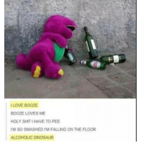 Tumblr post ❤: r:  I LOVE BOOZE  BOOZE LOVES ME  HOLY SHIT I HAVE TO PEE  M SO SMASHED I'M FALLING ON THE FLOOR  ALCOHOLIC DINOSAUR Tumblr post ❤