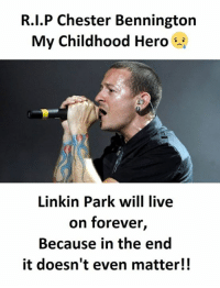 it doesnt even matter: R.I.P Chester Bennington  My Childhood Hero  Linkin Park will live  on forever,  Because in the end  it doesn't even matter!!