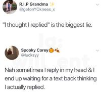 "Waiting For A Text Back: R.I.P Grandma  @getonYOknees_>X  ""I thought I replied"" is the biggest lie  Spooky Corey  @lucksyy  Nah sometimes I reply in my head &l  end up waiting for a text back thinking  l actually replied"