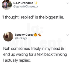 "text replies by -ilivefortheupvotes- MORE MEMES: R.I.P Grandma  @getonYOknees_>X  ""I thought I replied"" is the biggest lie  Spooky Corey  @lucksyy  Nah sometimes I reply in my head &l  end up waiting for a text back thinking  l actually replied text replies by -ilivefortheupvotes- MORE MEMES"