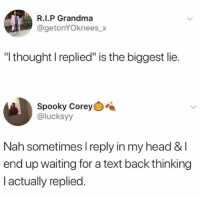 "Happens to the best of us.: R.I.P Grandma  @getonYOknees_x  ""I thought I replied"" is the biggest lie.  Spooky Corey  @lucksyy  Nah sometimes l reply in my head &I  end up waiting for a text back thinking  I actually replied. Happens to the best of us."