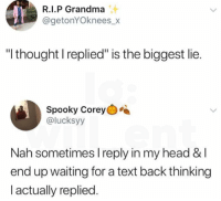 "Text replies: R.I.P Grandma  @getonYOknees_x  ""I thought l replied"" is the biggest lie.  Spooky Corey  @lucksyy  Nah sometimes I reply in my head & l  end up waiting for a text back thinking  l actually replied Text replies"