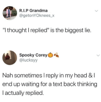 "💯: R.I.P Grandma  @getonYOknees_x  ""l thought I replied"" is the biggest lie.  Spooky Corey  @lucksyy  Nah sometimes I reply in my head & l  end up waiting for a text back thinking  l actually replied. 💯"