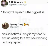 "WTH: R.I.P Grandma  @getonYOknees_x  ""l thought I replied"" is the biggest lie.  Spooky Corey  @lucksyy  Nah sometimes I reply in my head &l  end up waiting for a text back thinking  l actually replied. WTH"
