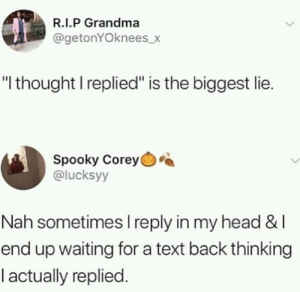 "Waiting For A Text Back: R.I.P Grandma  @getonYOknees_x  ""l thought I replied"" is the biggest lie.  Spooky Corey  @lucksyy  Nah sometimes l reply in my head & l  end up waiting for a text back thinking  l actually replied"